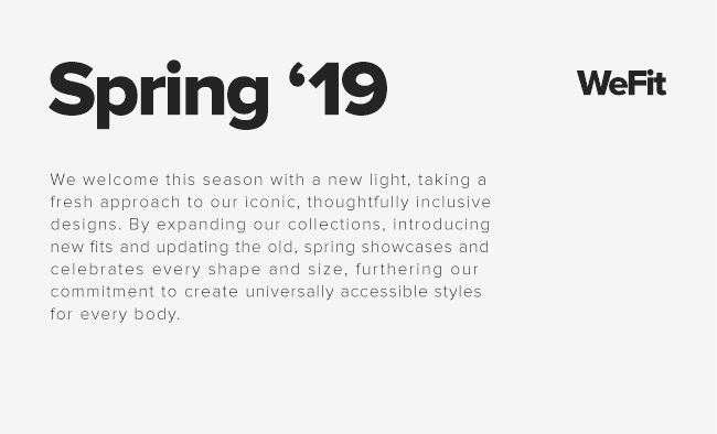 Spring '19 - We welcome this season with a new light, taking a fresh approach to our iconic, thoughtfully inclusive designs. By expanding our collections, introducing  new fits and updating the old, spring showcases and celebrates every shape and size, furthering our commitment to create universally accessible styles for every body. - WeFit