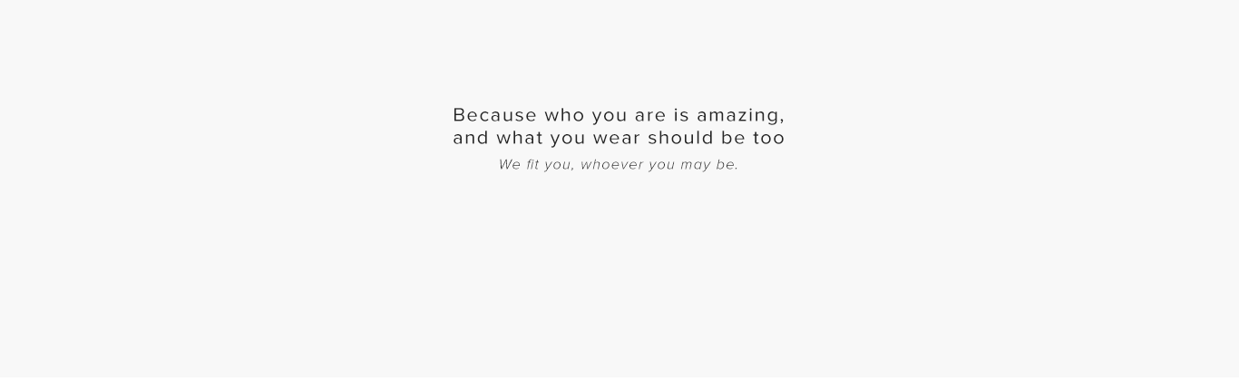 Because who you are is amazing, and what you wear should be too We fit you, whoever you may be.